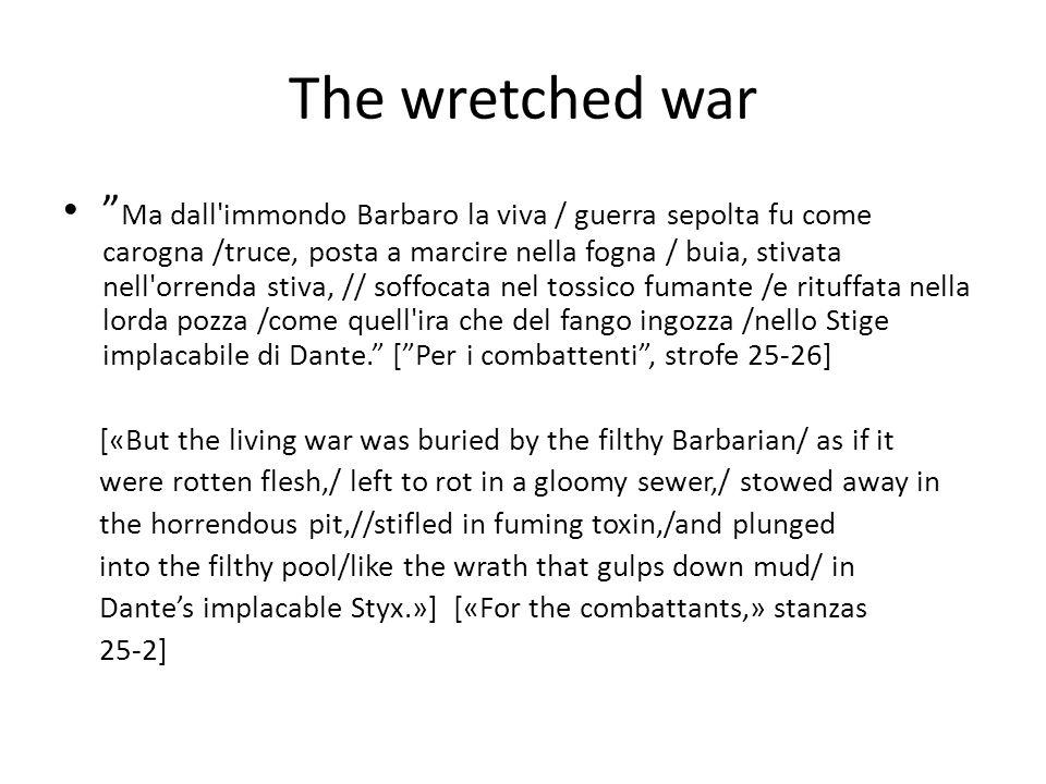 The wretched war Ma dall immondo Barbaro la viva / guerra sepolta fu come carogna /truce, posta a marcire nella fogna / buia, stivata nell orrenda stiva, // soffocata nel tossico fumante /e rituffata nella lorda pozza /come quell ira che del fango ingozza /nello Stige implacabile di Dante. [ Per i combattenti , strofe 25-26] [«But the living war was buried by the filthy Barbarian/ as if it were rotten flesh,/ left to rot in a gloomy sewer,/ stowed away in the horrendous pit,//stifled in fuming toxin,/and plunged into the filthy pool/like the wrath that gulps down mud/ in Dante's implacable Styx.»] [«For the combattants,» stanzas 25-2]