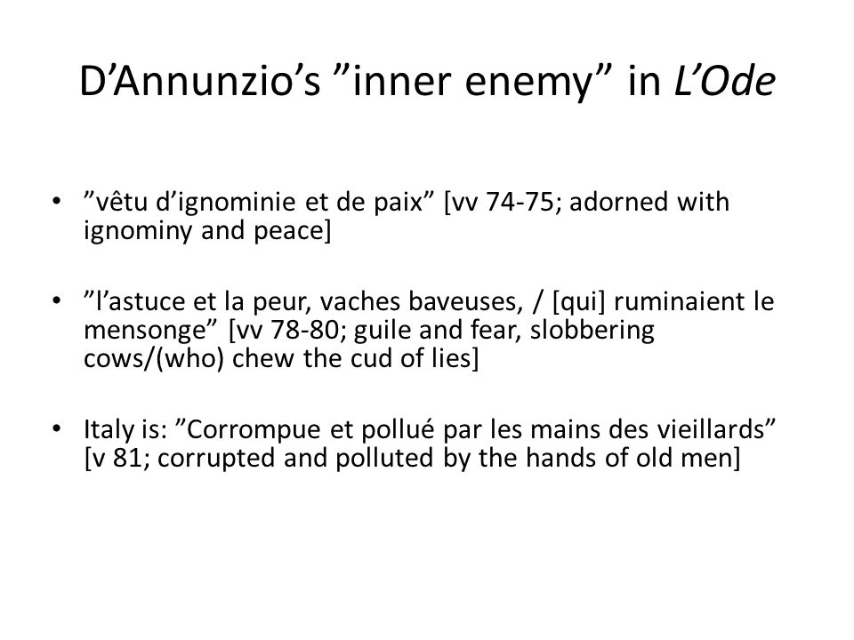 D'Annunzio's inner enemy in L'Ode vêtu d'ignominie et de paix [vv 74-75; adorned with ignominy and peace] l'astuce et la peur, vaches baveuses, / [qui] ruminaient le mensonge [vv 78-80; guile and fear, slobbering cows/(who) chew the cud of lies] Italy is: Corrompue et pollué par les mains des vieillards [v 81; corrupted and polluted by the hands of old men]