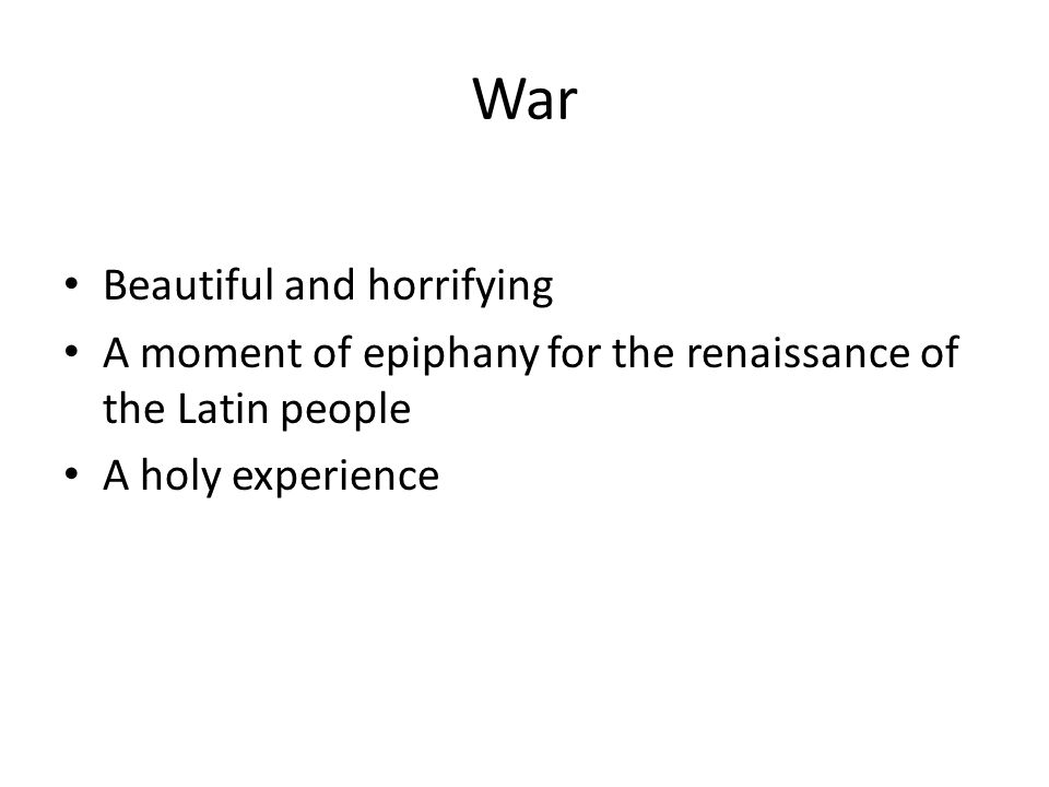 War Beautiful and horrifying A moment of epiphany for the renaissance of the Latin people A holy experience
