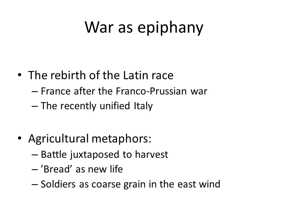 War as epiphany The rebirth of the Latin race – France after the Franco-Prussian war – The recently unified Italy Agricultural metaphors: – Battle juxtaposed to harvest – 'Bread' as new life – Soldiers as coarse grain in the east wind