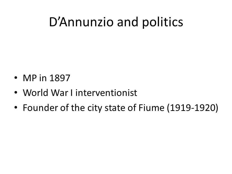 D'Annunzio and politics MP in 1897 World War I interventionist Founder of the city state of Fiume (1919-1920)