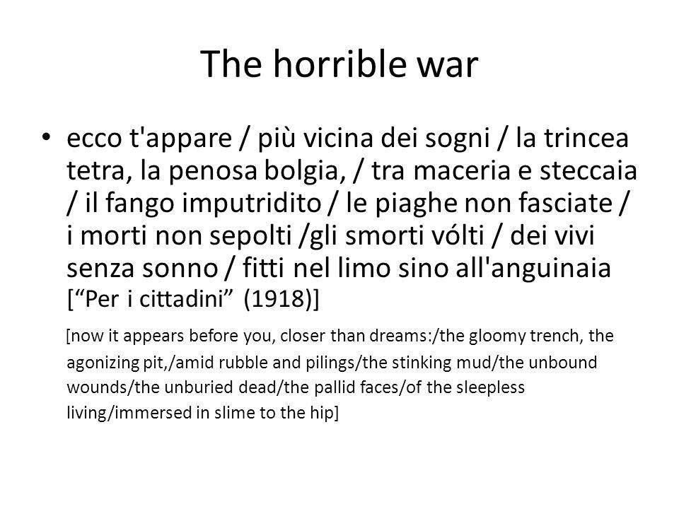 The horrible war ecco t appare / più vicina dei sogni / la trincea tetra, la penosa bolgia, / tra maceria e steccaia / il fango imputridito / le piaghe non fasciate / i morti non sepolti /gli smorti vólti / dei vivi senza sonno / fitti nel limo sino all anguinaia [ Per i cittadini (1918)] [now it appears before you, closer than dreams:/the gloomy trench, the agonizing pit,/amid rubble and pilings/the stinking mud/the unbound wounds/the unburied dead/the pallid faces/of the sleepless living/immersed in slime to the hip]