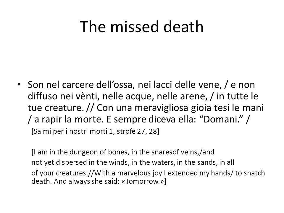 The missed death Son nel carcere dell'ossa, nei lacci delle vene, / e non diffuso nei vènti, nelle acque, nelle arene, / in tutte le tue creature.