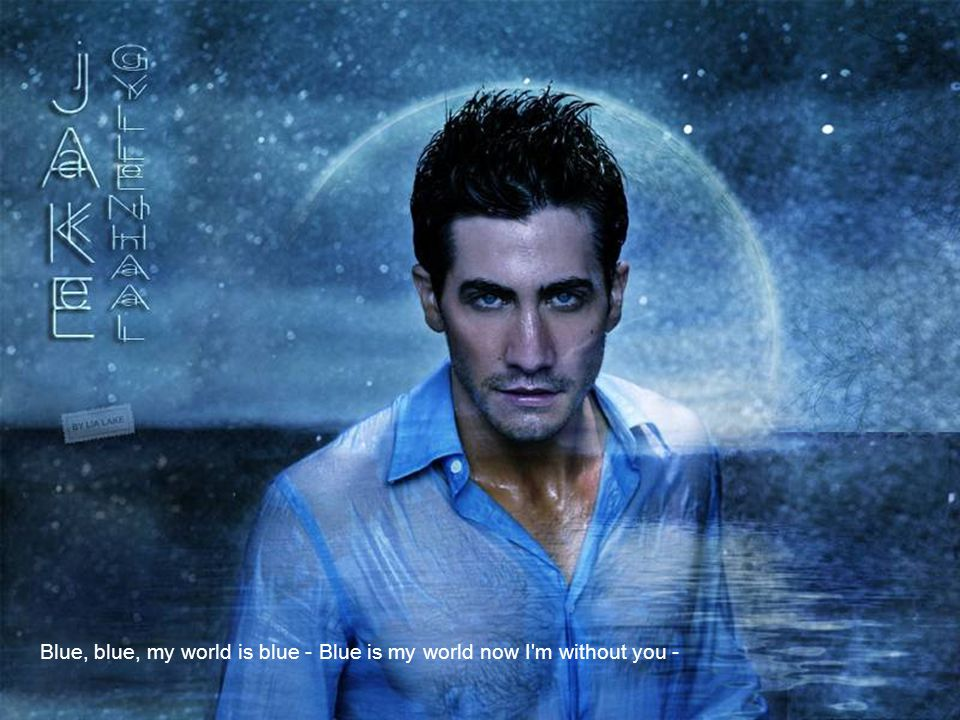 Blue, blue, my world is blue - Blue is my world now I m without you -