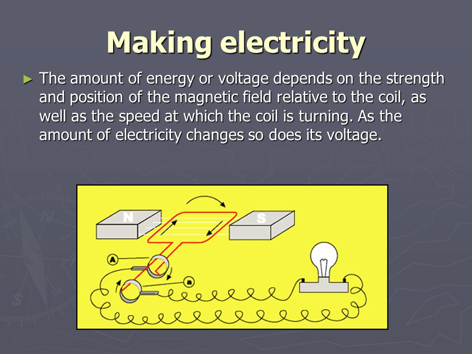 Making electricity ► The amount of energy or voltage depends on the strength and position of the magnetic field relative to the coil, as well as the s