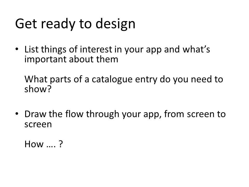 Get ready to design List things of interest in your app and what's important about them What parts of a catalogue entry do you need to show.