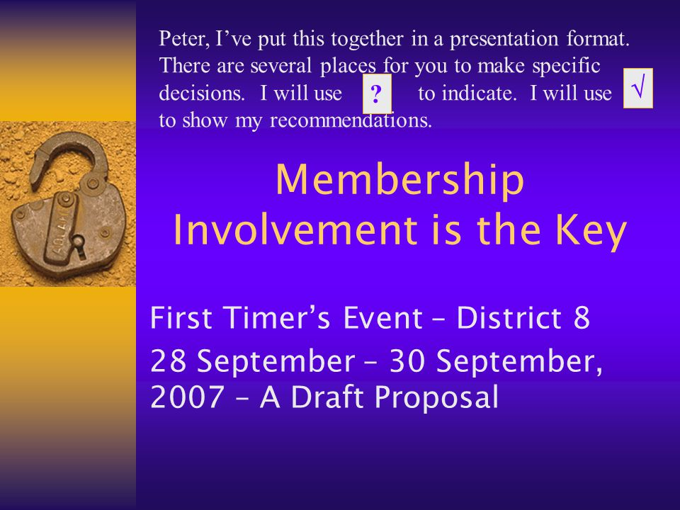 Membership Involvement is the Key First Timer's Event – District 8 28 September – 30 September, 2007 – A Draft Proposal Peter, I've put this together in a presentation format.