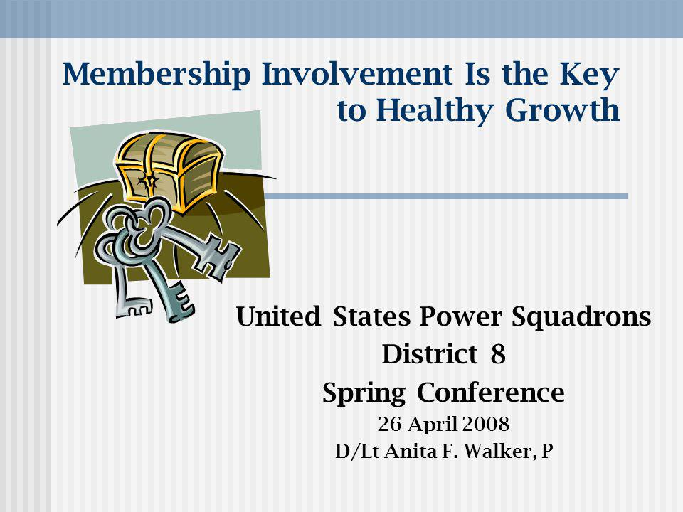 Membership Involvement Is the Key to Healthy Growth United States Power Squadrons District 8 Spring Conference 26 April 2008 D/Lt Anita F.
