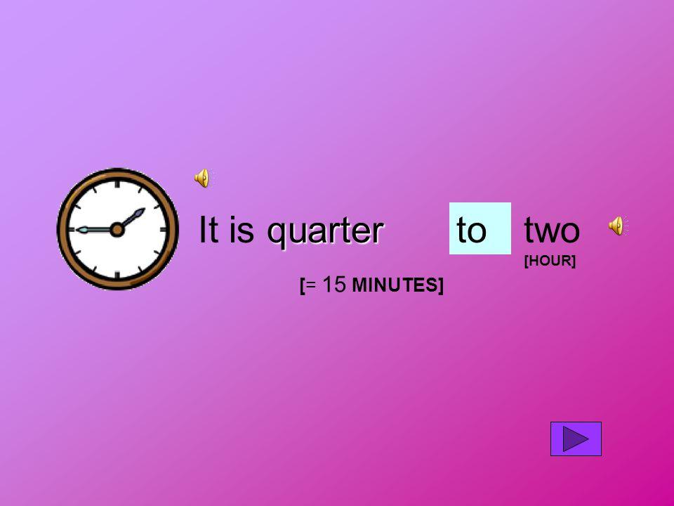 quarter It is quartertotwo [HOUR] [= 15 MINUTES]