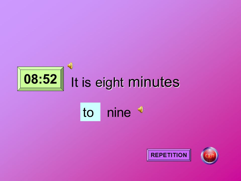 eight minutes It is eight minutes tonine REPETITION 08:52