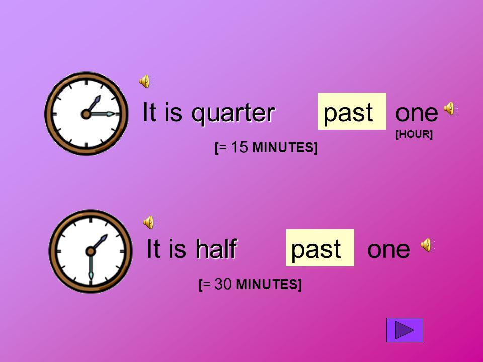 quarter It is quarterpastone [HOUR] half It is halfpastone [= 15 MINUTES] [= 30 MINUTES]