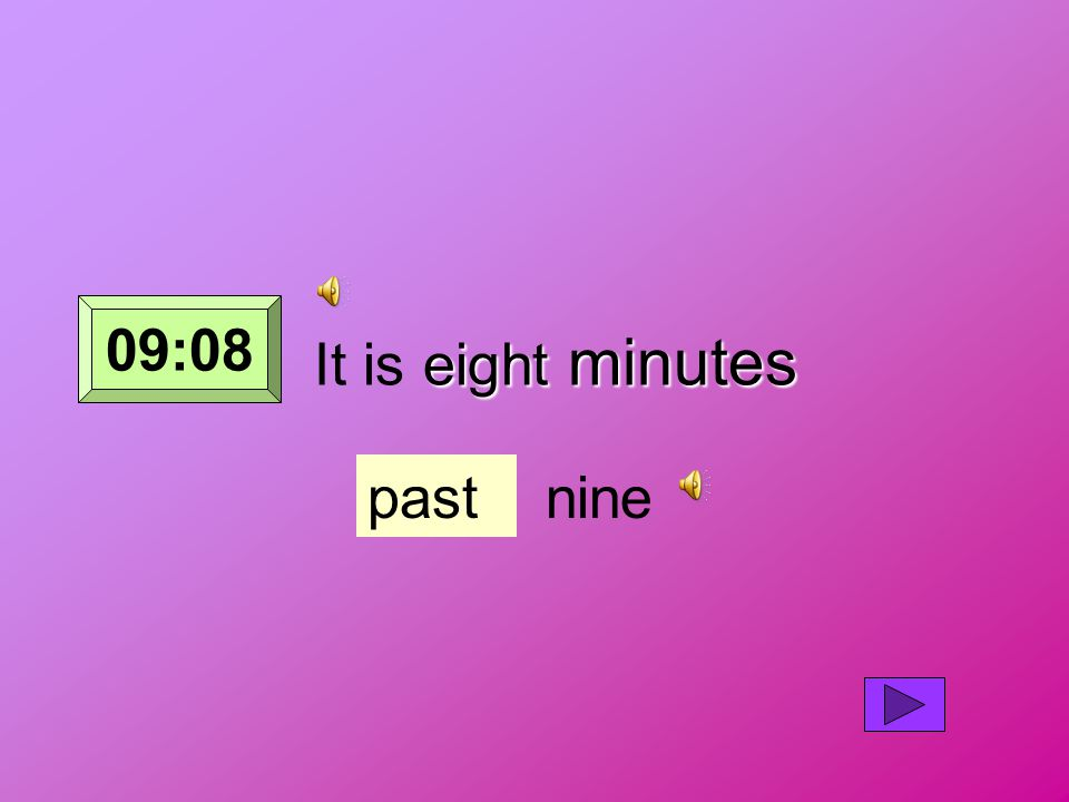 eight minutes It is eight minutes pastnine 09:08