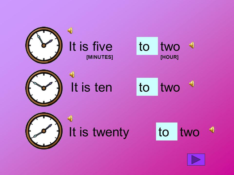 It is five [MINUTES] totwo [HOUR] It is tentotwo It is twentytotwo