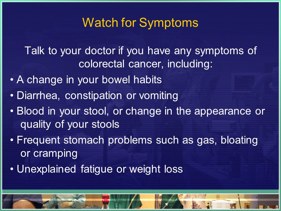 Watch for Symptoms Talk to your doctor if you have any symptoms of colorectal cancer, including: A change in your bowel habits Diarrhea, constipation