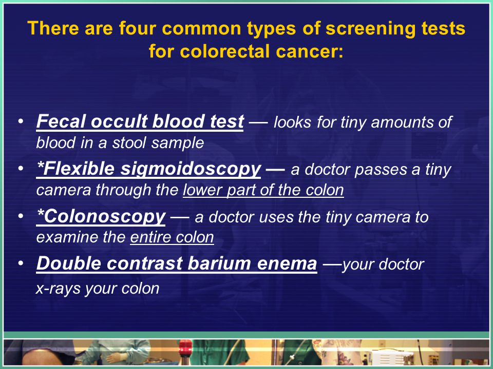 There are four common types of screening tests for colorectal cancer: Fecal occult blood test — looks for tiny amounts of blood in a stool sample *Flexible sigmoidoscopy — a doctor passes a tiny camera through the lower part of the colon *Colonoscopy — a doctor uses the tiny camera to examine the entire colon Double contrast barium enema — your doctor x-rays your colon