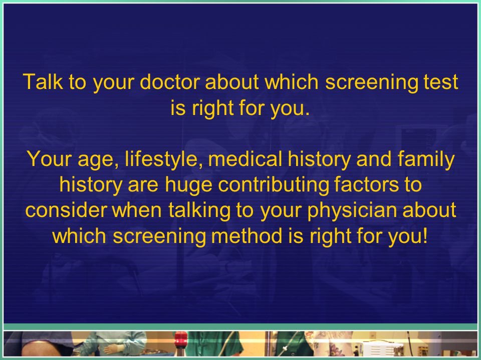 Talk to your doctor about which screening test is right for you. Your age, lifestyle, medical history and family history are huge contributing factors