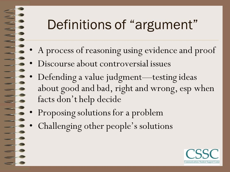 Definitions of argument A process of reasoning using evidence and proof Discourse about controversial issues Defending a value judgment—testing ideas about good and bad, right and wrong, esp when facts don't help decide Proposing solutions for a problem Challenging other people's solutions