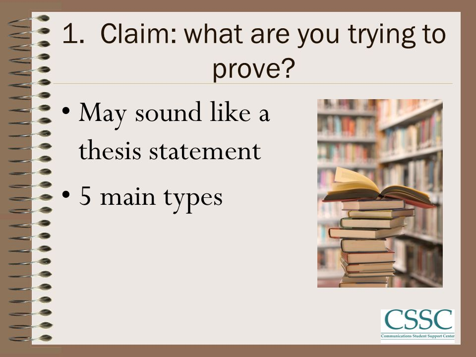 1. Claim: what are you trying to prove? May sound like a thesis statement 5 main types