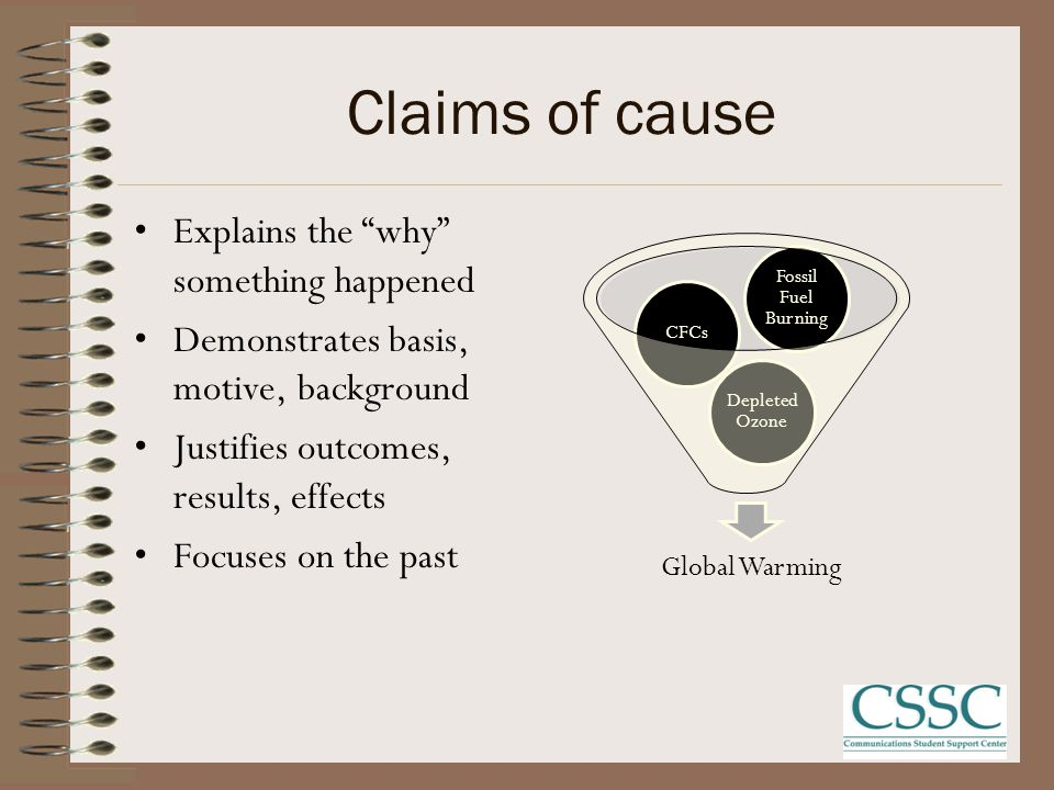 Claims of cause Explains the why something happened Demonstrates basis, motive, background Justifies outcomes, results, effects Focuses on the past Global Warming Depleted Ozone CFCs Fossil Fuel Burning