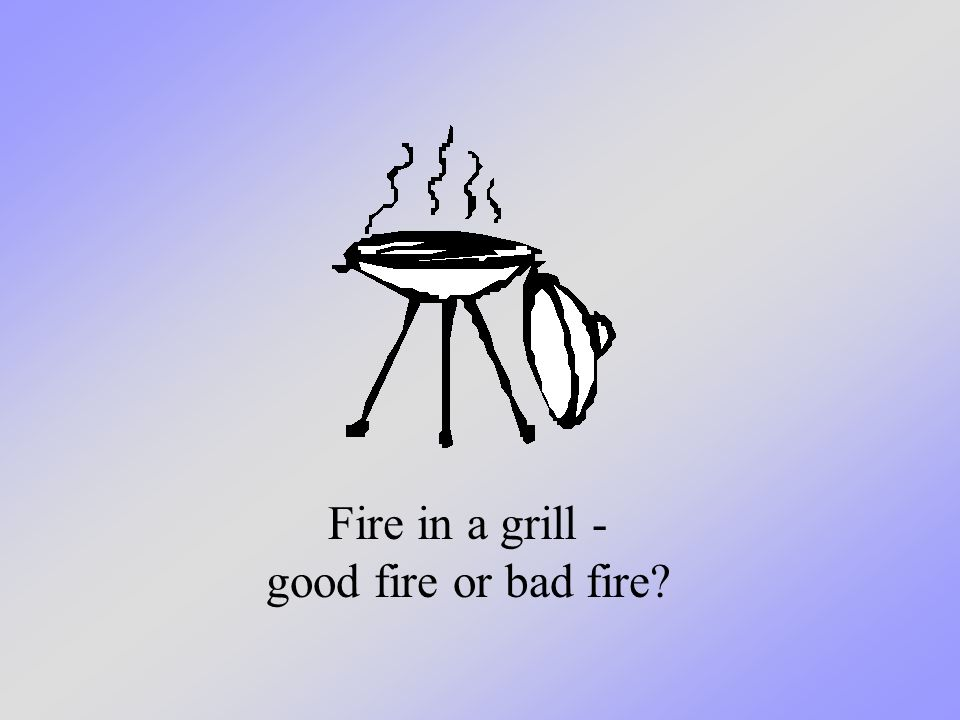 Fire in a grill - good fire or bad fire?