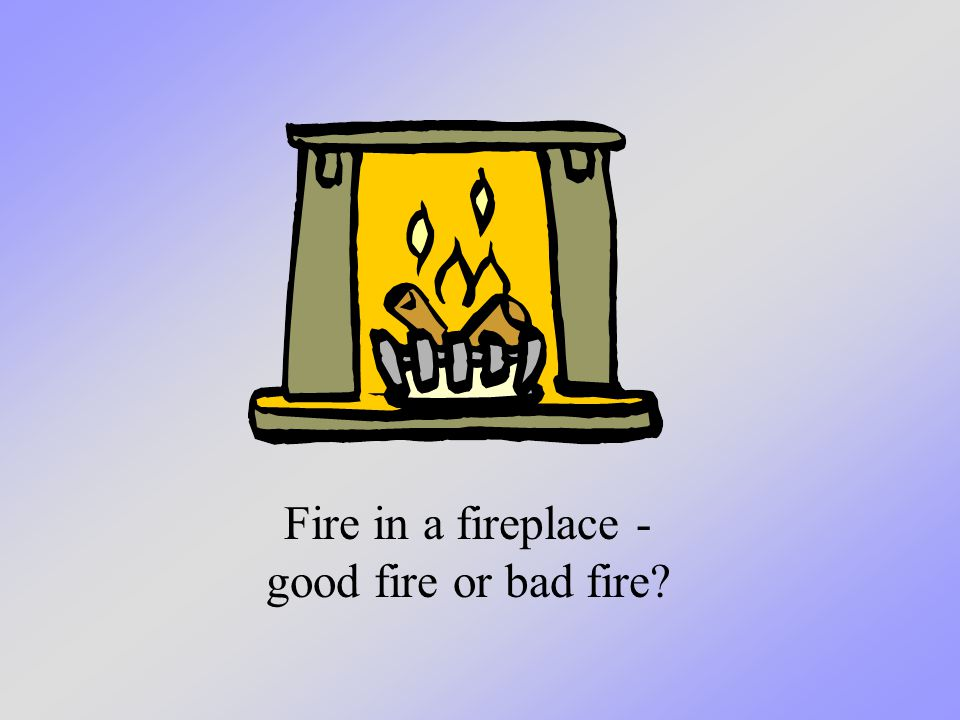 Fire in a fireplace - good fire or bad fire?