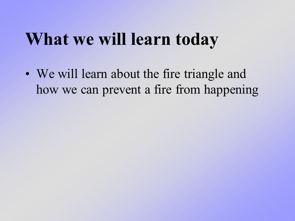 What we will learn today We will learn about the fire triangle and how we can prevent a fire from happening