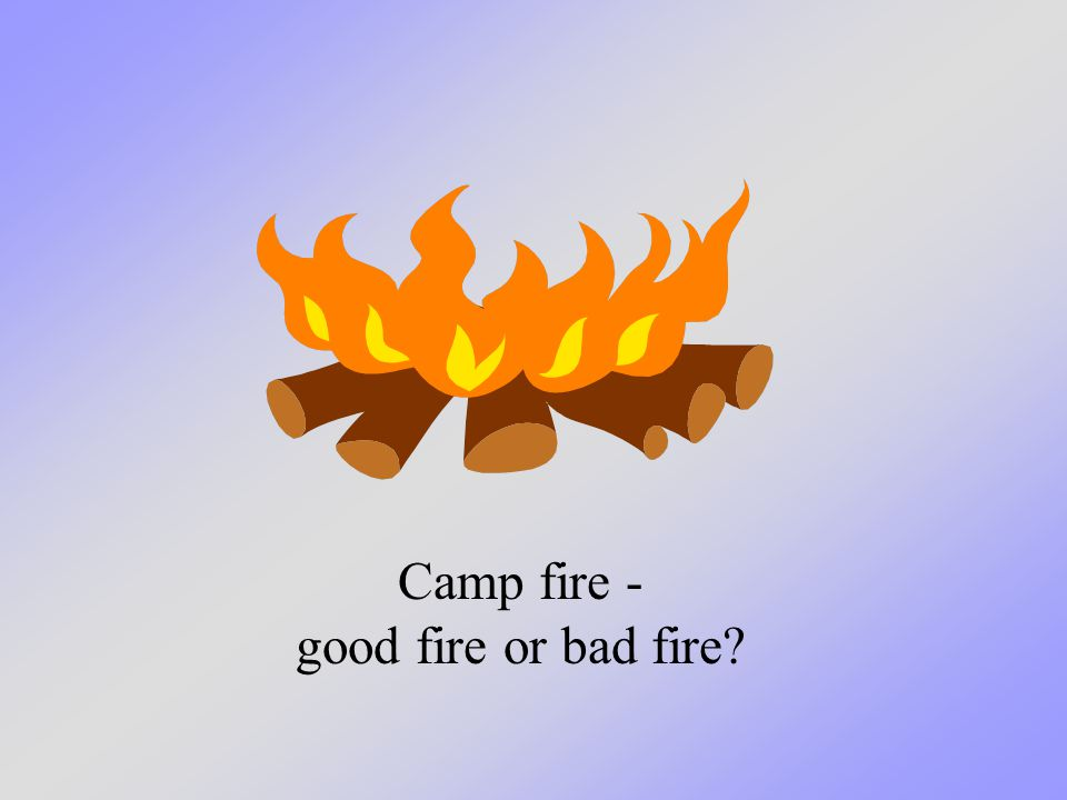 Camp fire - good fire or bad fire?