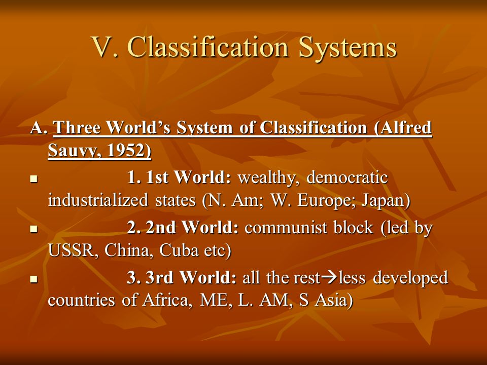 V. Classification Systems A. Three World's System of Classification (Alfred Sauvy, 1952) 1. 1st World: wealthy, democratic industrialized states (N. A