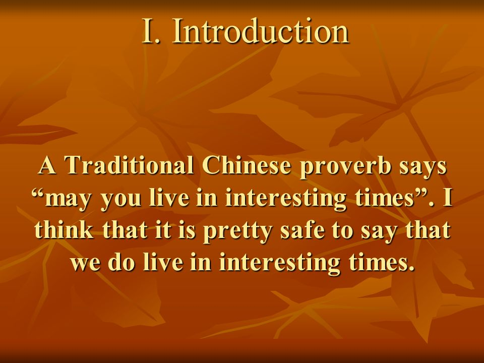 """I. Introduction A Traditional Chinese proverb says """"may you live in interesting times"""". I think that it is pretty safe to say that we do live in inter"""