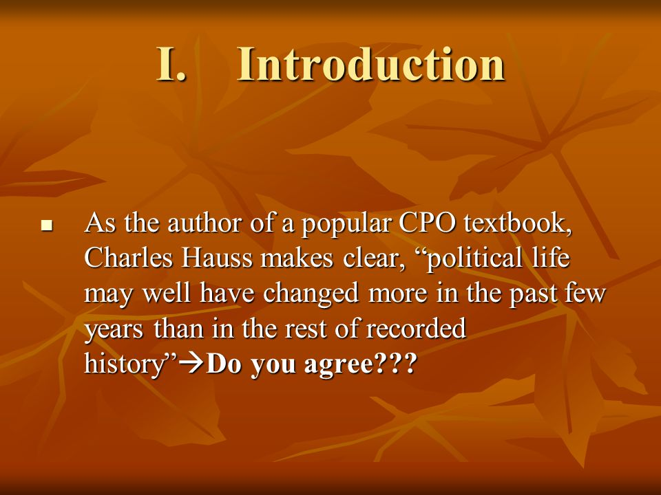 I.Introduction As the author of a popular CPO textbook, Charles Hauss makes clear, political life may well have changed more in the past few years than in the rest of recorded history  Do you agree .