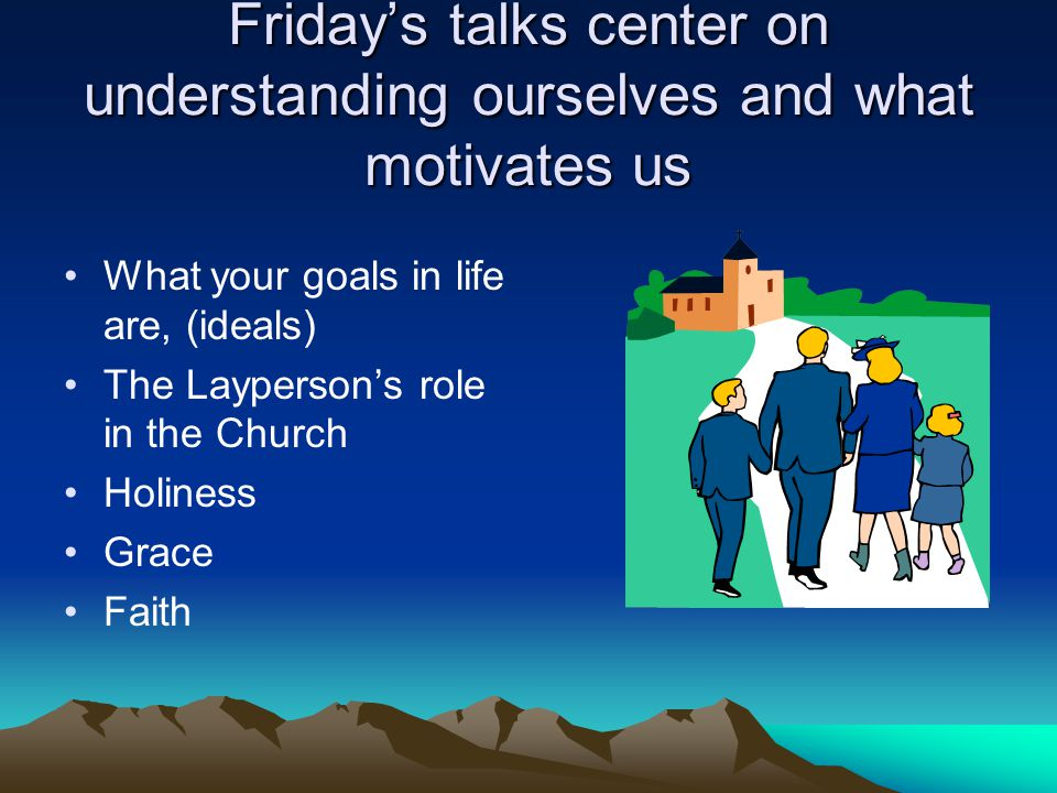 Friday's talks center on understanding ourselves and what motivates us What your goals in life are, (ideals) The Layperson's role in the Church Holiness Grace Faith