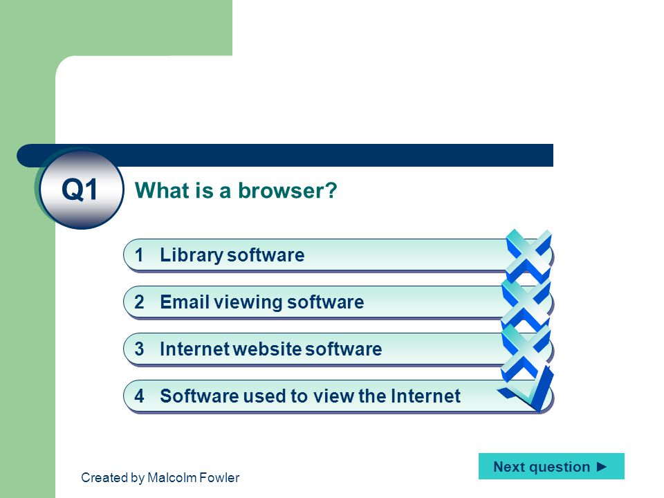 Created by Malcolm Fowler Q1 4 Software used to view the Internet 1 Library software 2 Email viewing software 3 Internet website software Next question ► What is a browser?