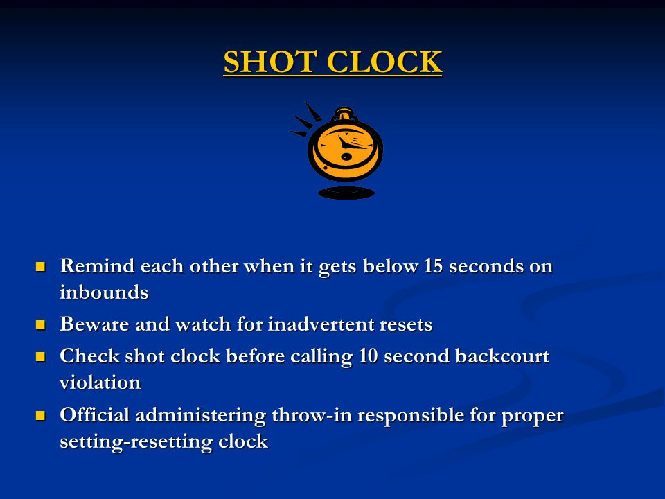 SHOT CLOCK Remind each other when it gets below 15 seconds on inbounds Remind each other when it gets below 15 seconds on inbounds Beware and watch for inadvertent resets Beware and watch for inadvertent resets Check shot clock before calling 10 second backcourt violation Check shot clock before calling 10 second backcourt violation Official administering throw-in responsible for proper setting-resetting clock Official administering throw-in responsible for proper setting-resetting clock