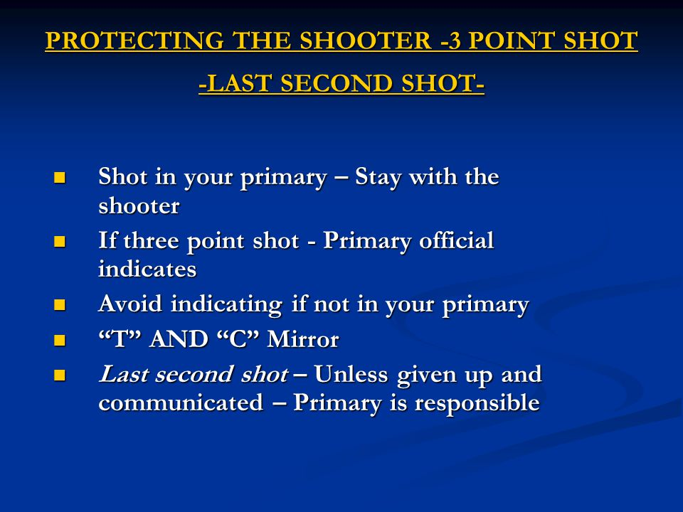 PROTECTING THE SHOOTER -3 POINT SHOT -LAST SECOND SHOT- Shot in your primary – Stay with the shooter Shot in your primary – Stay with the shooter If three point shot - Primary official indicates If three point shot - Primary official indicates Avoid indicating if not in your primary Avoid indicating if not in your primary T AND C Mirror T AND C Mirror Last second shot – Unless given up and communicated – Primary is responsible Last second shot – Unless given up and communicated – Primary is responsible