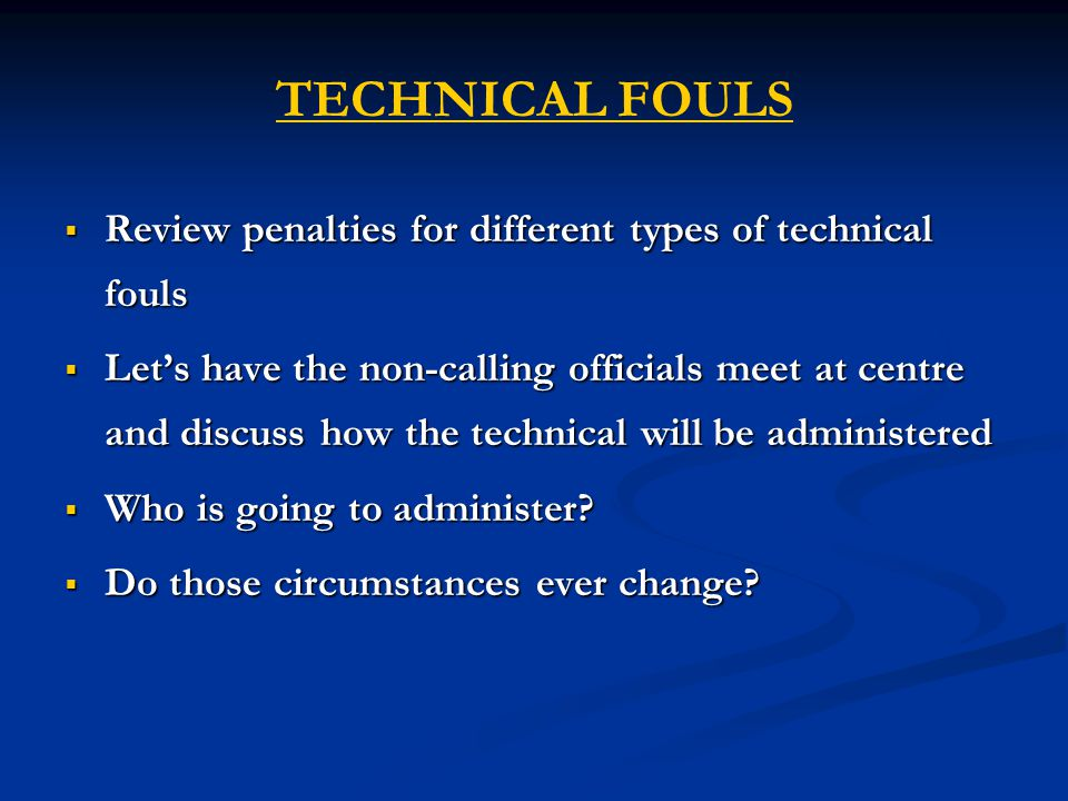 TECHNICAL FOULS  Review penalties for different types of technical fouls  Let's have the non-calling officials meet at centre and discuss how the technical will be administered  Who is going to administer.