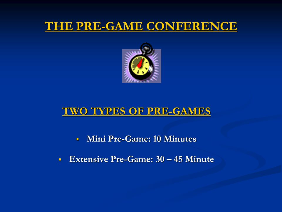 THE PRE-GAME CONFERENCE TWO TYPES OF PRE-GAMES  Mini Pre-Game: 10 Minutes  Extensive Pre-Game: 30 – 45 Minute