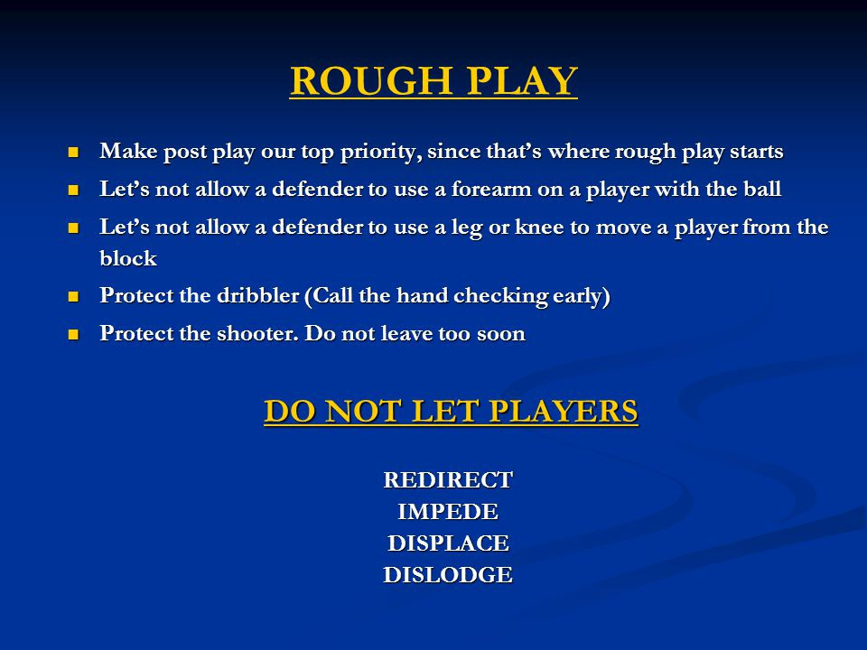 ROUGH PLAY Make post play our top priority, since that's where rough play starts Make post play our top priority, since that's where rough play starts Let's not allow a defender to use a forearm on a player with the ball Let's not allow a defender to use a forearm on a player with the ball Let's not allow a defender to use a leg or knee to move a player from the block Let's not allow a defender to use a leg or knee to move a player from the block Protect dribbler (Call the hand checking early) Protect the dribbler (Call the hand checking early) Protect the shooter.