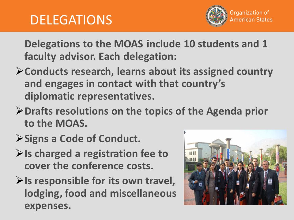 DELEGATIONS Delegations to the MOAS include 10 students and 1 faculty advisor. Each delegation:  Conducts research, learns about its assigned country