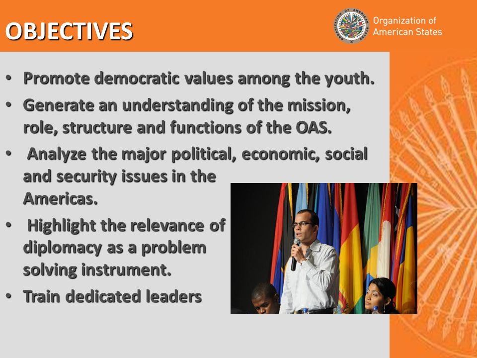 OBJECTIVES Promote democratic values among the youth. Promote democratic values among the youth. Generate an understanding of the mission, role, struc