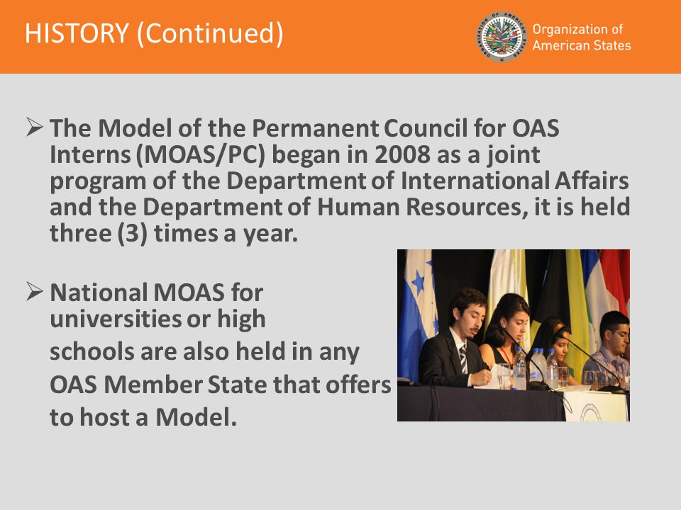 HISTORY (Continued)  The Model of the Permanent Council for OAS Interns (MOAS/PC) began in 2008 as a joint program of the Department of International