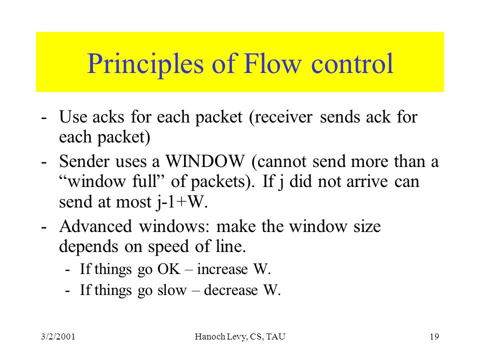 3/2/2001Hanoch Levy, CS, TAU19 Principles of Flow control -Use acks for each packet (receiver sends ack for each packet) -Sender uses a WINDOW (cannot send more than a window full of packets).