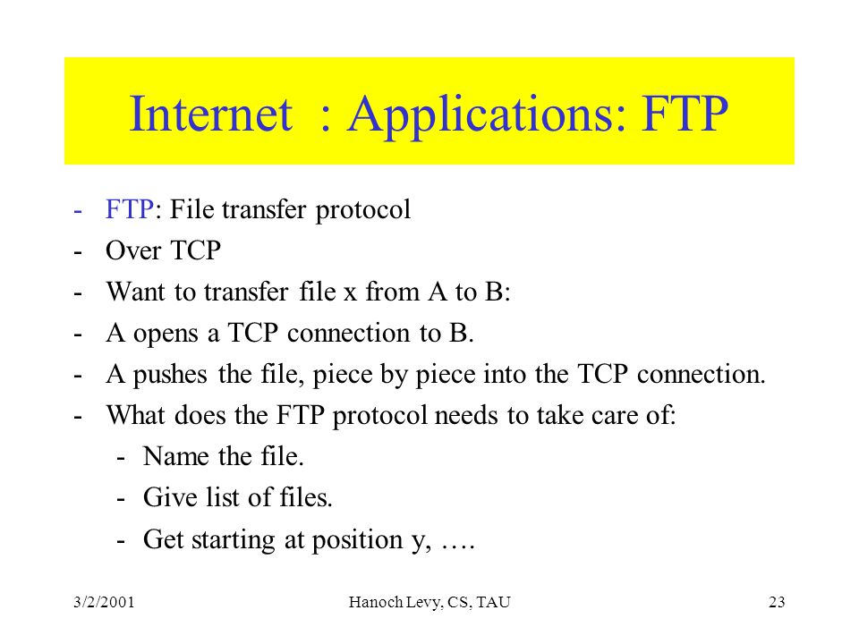 3/2/2001Hanoch Levy, CS, TAU23 Internet : Applications: FTP -FTP: File transfer protocol -Over TCP -Want to transfer file x from A to B: -A opens a TCP connection to B.