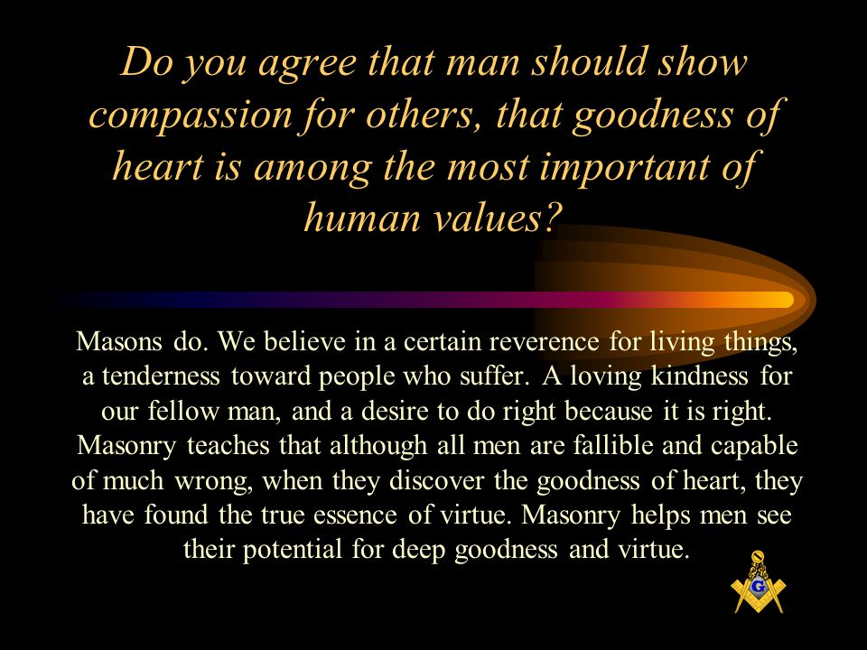 Do you agree that man should show compassion for others, that goodness of heart is among the most important of human values.
