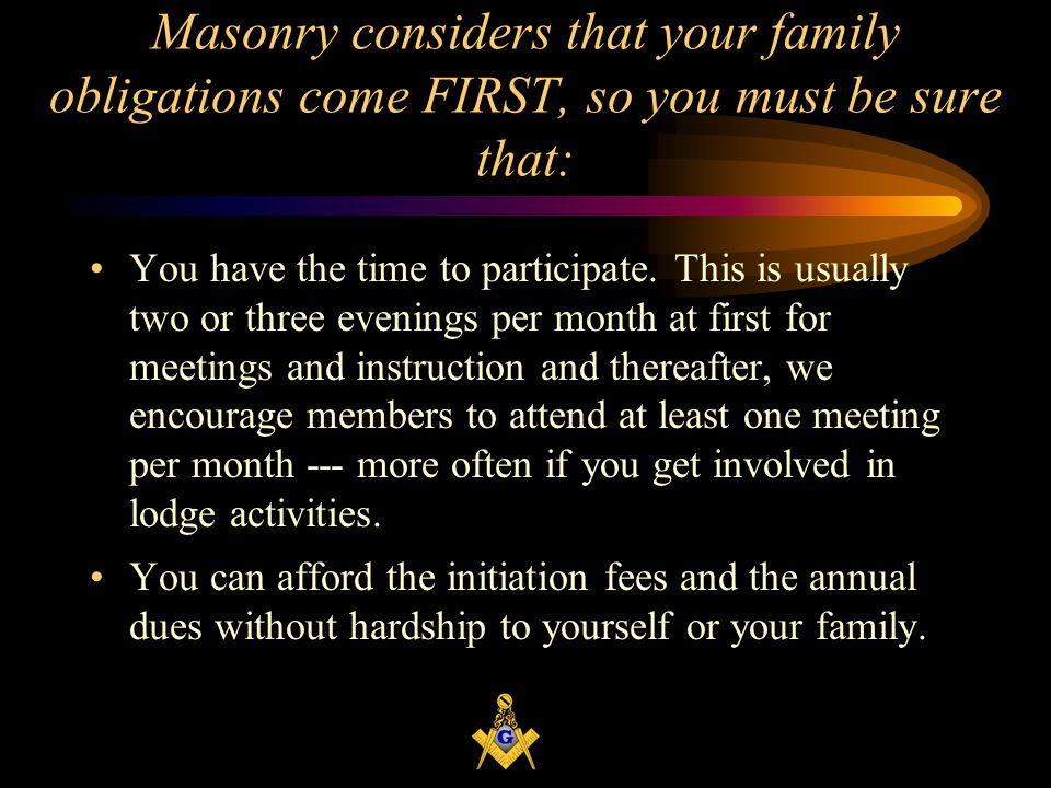 Masonry considers that your family obligations come FIRST, so you must be sure that: You have the time to participate.