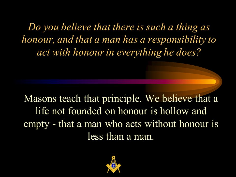 Do you believe that there is such a thing as honour, and that a man has a responsibility to act with honour in everything he does.