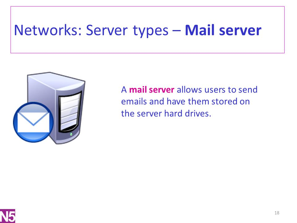 Networks: Server types – Mail server 18 A mail server allows users to send emails and have them stored on the server hard drives.