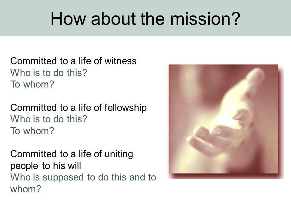 How about the mission? Committed to a life of witness Who is to do this? To whom? Committed to a life of fellowship Who is to do this? To whom? Commit