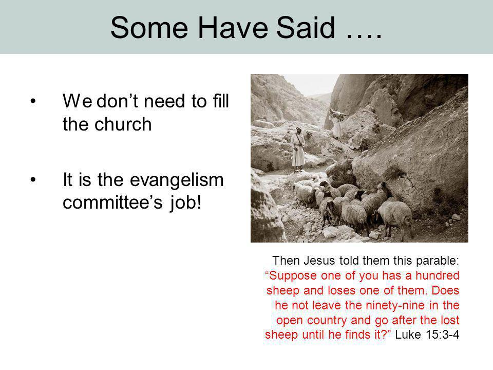 Some Have Said …. We don't need to fill the church It is the evangelism committee's job.
