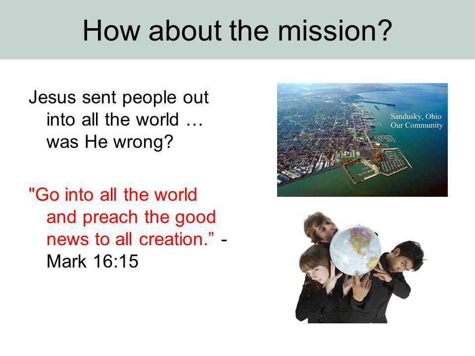 How about the mission? Jesus sent people out into all the world … was He wrong?