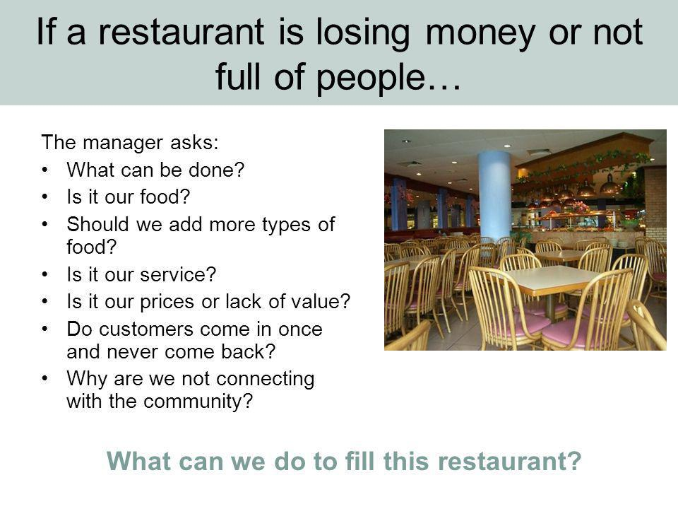 If a restaurant is losing money or not full of people… The manager asks: What can be done.